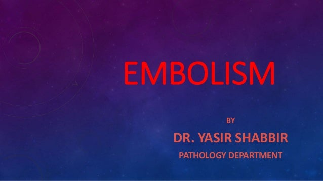 EMBOLISM BY DR. YASIR SHABBIR PATHOLOGY DEPARTMENT