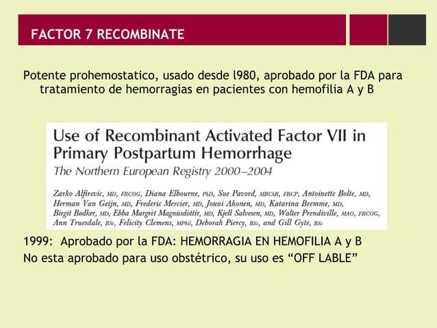 FACTOR 7 RECOMBINATE Potente prohemostatico, usado desde l980, aprobado por la FDA para tratamiento de hemorragias en paci...
