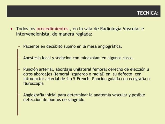 TECNICA: • Todos los procedimientos , en la sala de Radiología Vascular e Intervencionista, de manera reglada: – Paciente ...