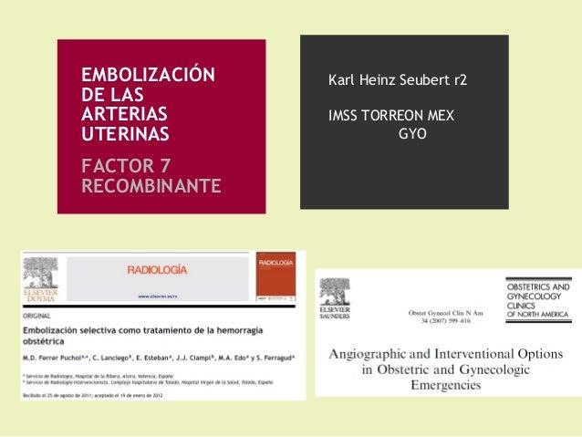 EMBOLIZACIÓN DE LAS ARTERIAS UTERINAS FACTOR 7 RECOMBINANTE Karl Heinz Seubert r2 IMSS TORREON MEX GYO