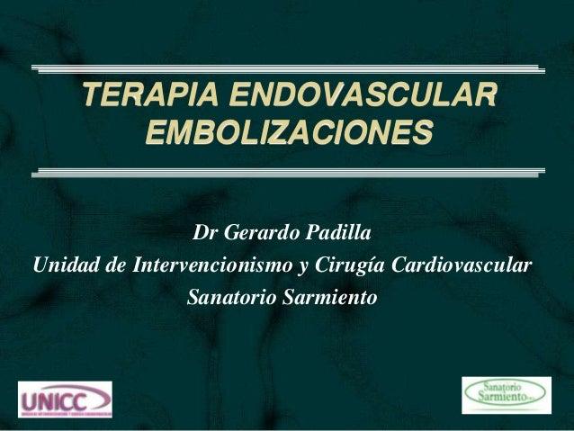 TERAPIA ENDOVASCULAR EMBOLIZACIONES Dr Gerardo Padilla Unidad de Intervencionismo y Cirugía Cardiovascular Sanatorio Sarmi...