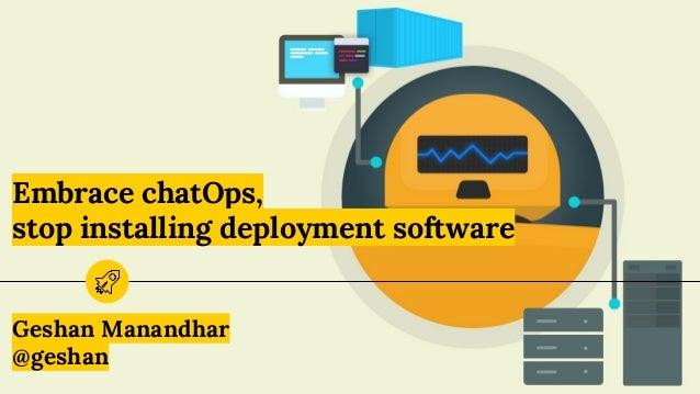 Embrace chatOps, stop installing deployment software Geshan Manandhar @geshan
