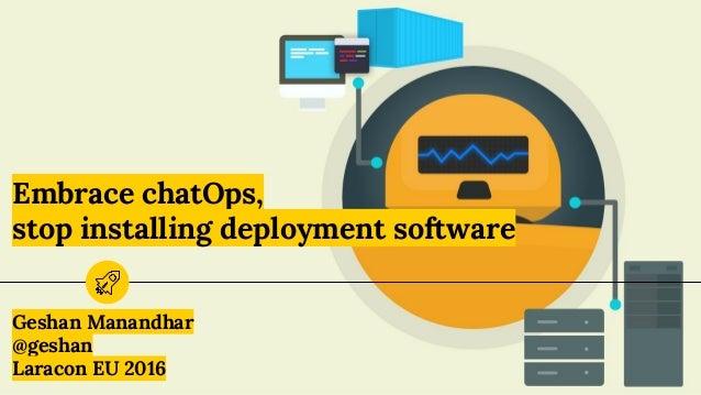 Embrace chatOps, stop installing deployment software Geshan Manandhar @geshan Laracon EU 2016