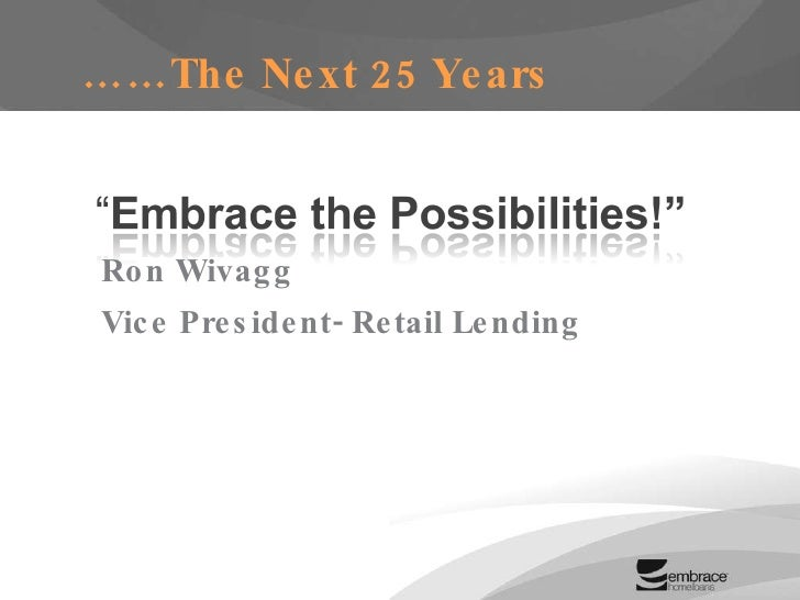 …… The Next 25 Years Ron Wivagg Vice President- Retail Lending