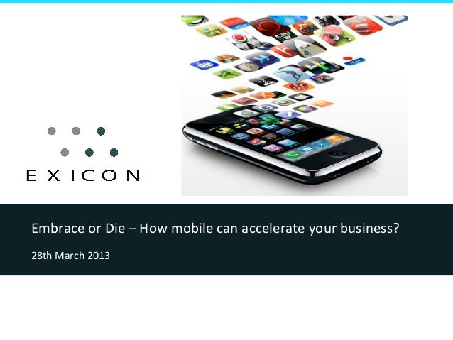 Embrace or Die – How mobile can accelerate your business?  28th March 2013
