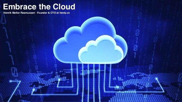Embrace the Cloud Henrik Møller Rasmussen · Founder & CTO at famly.co