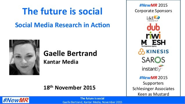 The	future	is	social	 Gaelle	Bertrand,	Kantar	Media,	November	2015	 The	future	is	social	 Social	Media	Research	in	Ac5on	 ...