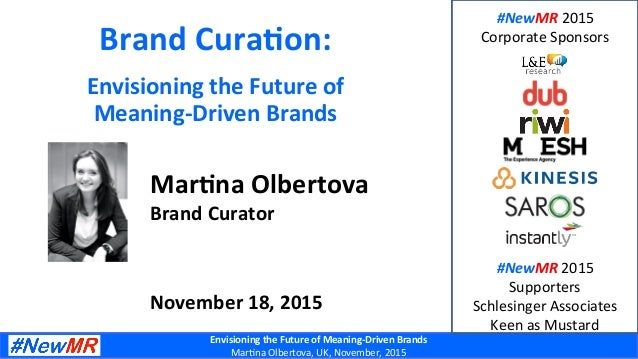 Envisioning	the	Future	of	Meaning-Driven	Brands	 Mar$na	Olbertova,	UK,	November,	2015	 Brand	Cura7on:	 Envisioning	the	Fut...
