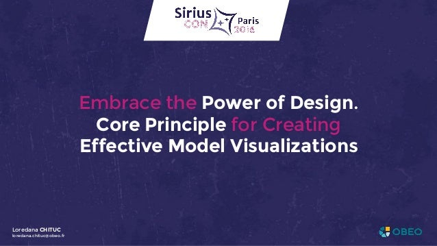 Embrace the Power of Design. Core Principle for Creating Effective Model Visualizations Loredana CHITUC loredana.chituc@ob...