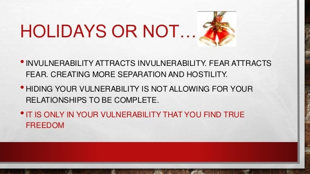 HOLIDAYS OR NOT… •INVULNERABILITY ATTRACTS INVULNERABILITY. FEAR ATTRACTS FEAR. CREATING MORE SEPARATION AND HOSTILITY. •H...