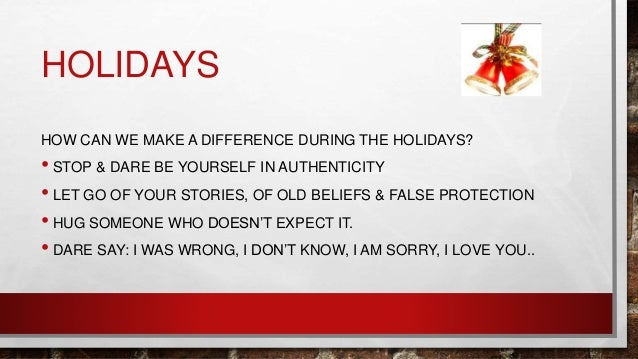 HOLIDAYS HOW CAN WE MAKE A DIFFERENCE DURING THE HOLIDAYS? • STOP & DARE BE YOURSELF IN AUTHENTICITY • LET GO OF YOUR STOR...