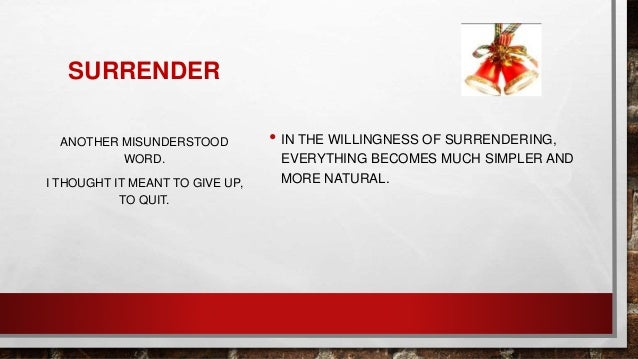SURRENDER • IN THE WILLINGNESS OF SURRENDERING, EVERYTHING BECOMES MUCH SIMPLER AND MORE NATURAL. ANOTHER MISUNDERSTOOD WO...