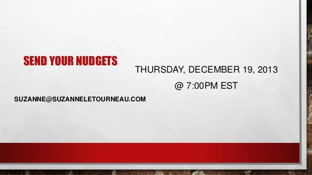 SEND YOUR NUDGETS THURSDAY, DECEMBER 19, 2013 @ 7:00PM EST SUZANNE@SUZANNELETOURNEAU.COM