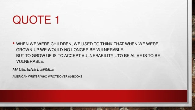 QUOTE 1 • WHEN WE WERE CHILDREN, WE USED TO THINK THAT WHEN WE WERE GROWN-UP WE WOULD NO LONGER BE VULNERABLE. BUT TO GROW...