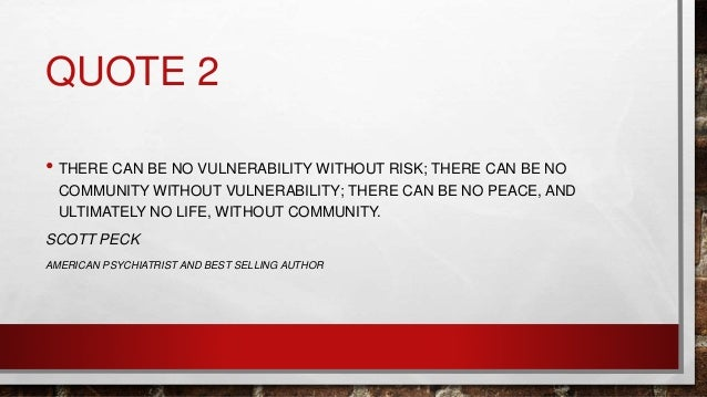QUOTE 2 • THERE CAN BE NO VULNERABILITY WITHOUT RISK; THERE CAN BE NO COMMUNITY WITHOUT VULNERABILITY; THERE CAN BE NO PEA...