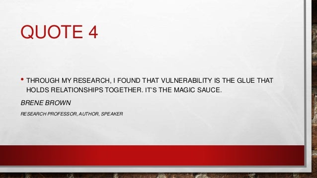 QUOTE 4 • THROUGH MY RESEARCH, I FOUND THAT VULNERABILITY IS THE GLUE THAT HOLDS RELATIONSHIPS TOGETHER. IT'S THE MAGIC SA...