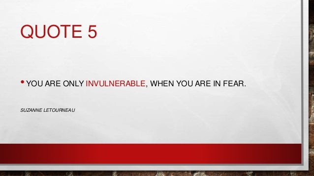 QUOTE 5 •YOU ARE ONLY INVULNERABLE, WHEN YOU ARE IN FEAR. SUZANNE LETOURNEAU