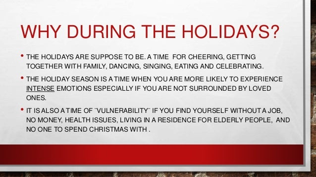 WHY DURING THE HOLIDAYS? • THE HOLIDAYS ARE SUPPOSE TO BE. A TIME FOR CHEERING, GETTING TOGETHER WITH FAMILY, DANCING, SIN...