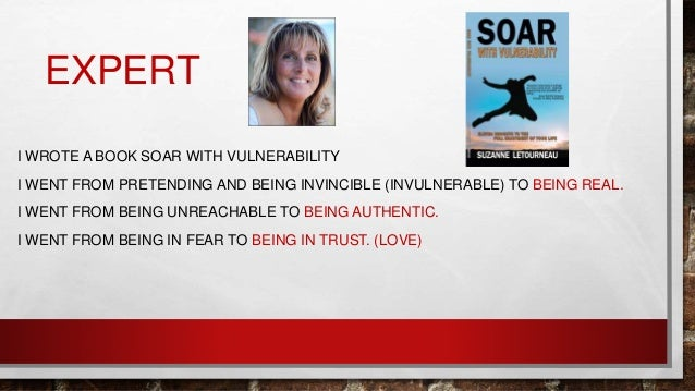 EXPERT I WROTE A BOOK SOAR WITH VULNERABILITY I WENT FROM PRETENDING AND BEING INVINCIBLE (INVULNERABLE) TO BEING REAL. I ...
