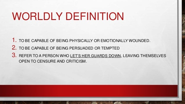 WORLDLY DEFINITION 1. TO BE CAPABLE OF BEING PHYSICALLY OR EMOTIONALLY WOUNDED. 2. TO BE CAPABLE OF BEING PERSUADED OR TEM...