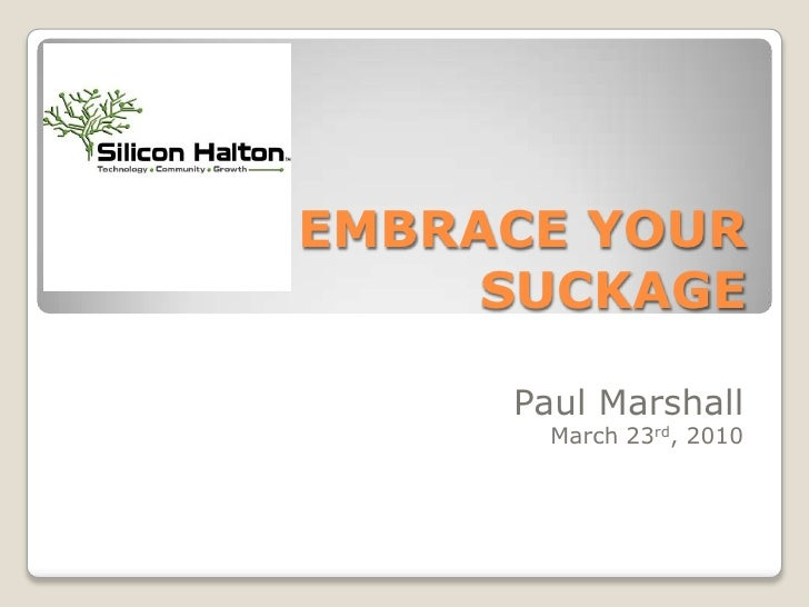 EMBRACE YOUR SUCKAGE<br />Paul Marshall<br />March 23rd, 2010<br />