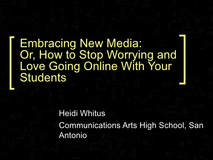 Embracing New Media: Or, How to Stop Worrying and Love Going Online With Your Students Heidi Whitus Communications Arts Hi...