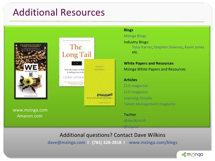 Additional Resources Additional questions? Contact Dave Wilkins [email_address]   l  (781) 328-2818  l  www.mzinga.com/blo...