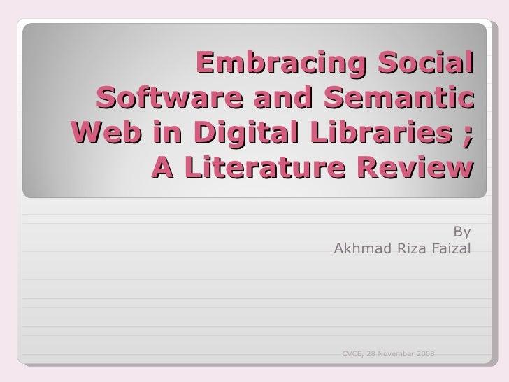 Embracing Social Software and Semantic Web in Digital Libraries ; A Literature Review By Akhmad Riza Faizal CVCE, 28 Novem...