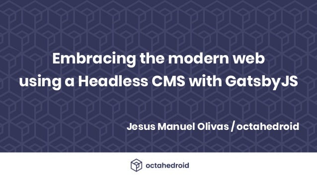 Jesus Manuel Olivas / octahedroid Embracing the modern web using a Headless CMS with GatsbyJS