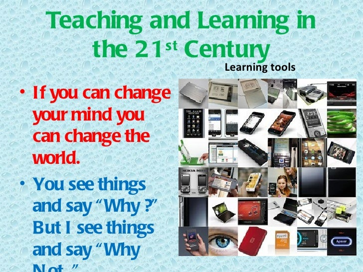 Teaching and Learning in       the 21 st Century                      Learning tools• If you can change  your mind you  ca...