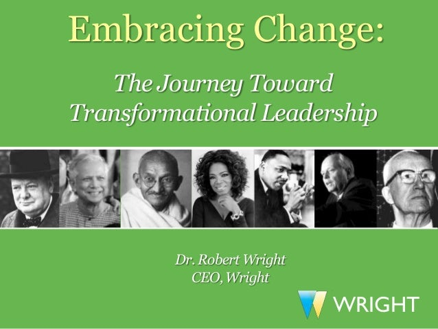 Embracing Change:   The Journey TowardTransformational Leadership         Dr. Robert Wright           CEO, Wright         ...