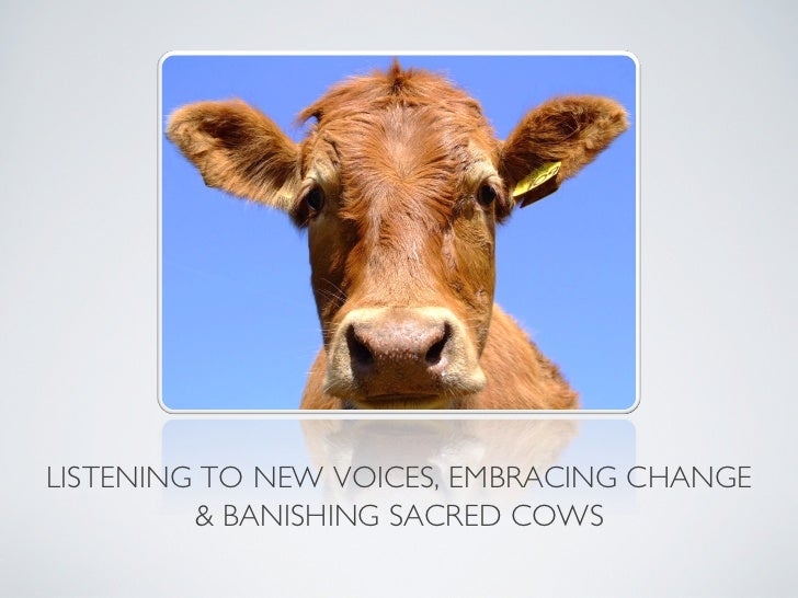 LISTENING TO NEW VOICES, EMBRACING CHANGE          BANISHING SACRED COWS