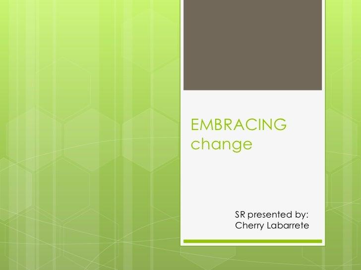 EMBRACING change        <br />SR presented by:<br />Cherry Labarrete<br />
