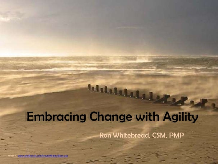 Embracing Change with Agility                                                    Ron Whitebread, CSM, PMPImage © www.anoth...