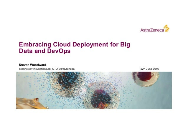 Embracing Cloud Deployment for Big Data and DevOps Steven Woodward Technology Incubation Lab, CTO, AstraZeneca 22nd June 2...