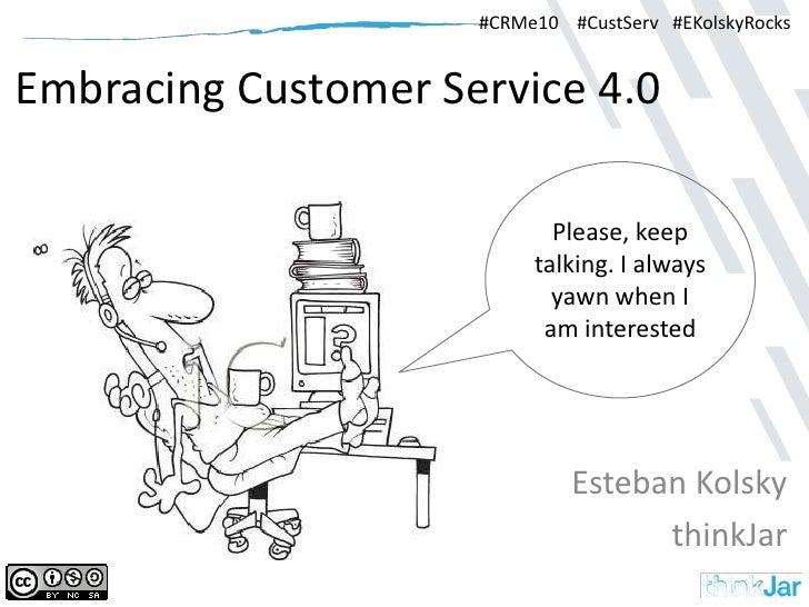 Embracing Customer Service 4.0<br />Esteban Kolsky<br />thinkJar<br />#CRMe10    #CustServ   #EKolskyRocks<br />Please, ke...