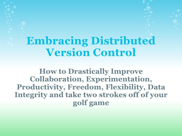 Embracing Distributed Version Control How to Drastically Improve Collaboration, Experimentation, Productivity, Freedom, Fl...