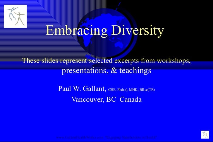 Embracing Diversity  These slides represent selected excerpts from workshops , presentations, & teachings Paul W. Gallant,...