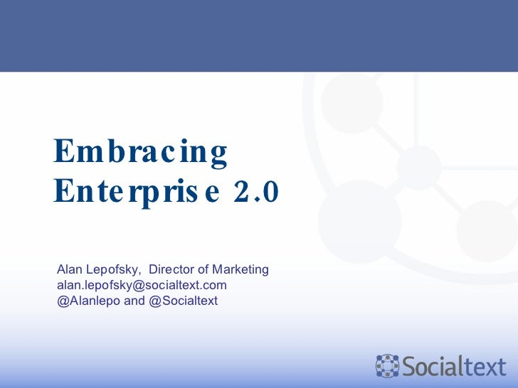 Embracing Enterprise 2.0 Alan Lepofsky,  Director of Marketing [email_address] @Alanlepo and @Socialtext