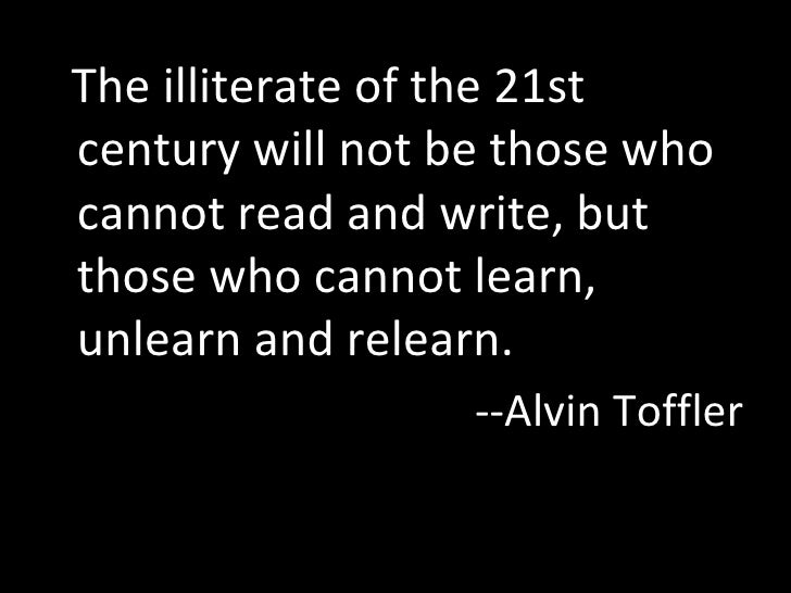 <ul><li>The illiterate of the 21st century will not be those who cannot read and write, but those who cannot learn, unlear...