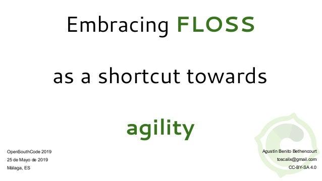 Embracing FLOSS as a shortcut towards agility OpenSouthCode 2019 25 de Mayo de 2019 Málaga, ES Agustín Benito Bethencourt ...