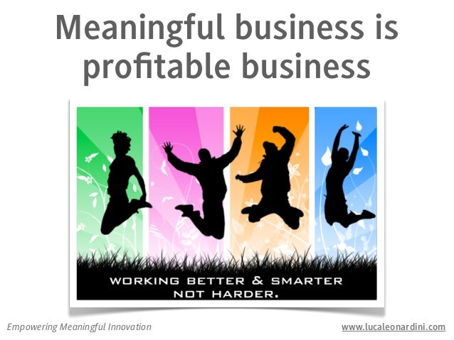 Meaningful business is           profitable businessEmpowering Meaningful Innovation   www.lucaleonardini.com