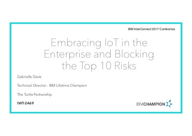Embracing IoT in the Enterprise and Blocking the Top 10 Risks Gabriella Davis Technical Director - IBM Lifetime Champion T...