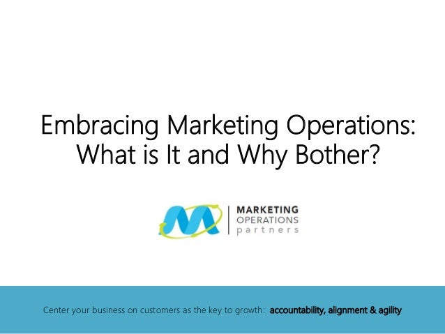 Embracing Marketing Operations: What is It and Why Bother? Center your business on customers as the key to growth: account...