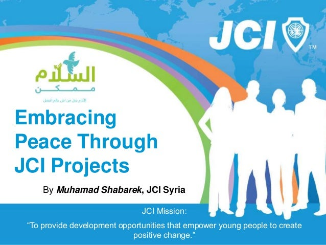 "www.jci.cc Embracing Peace Through JCI Projects By Muhamad Shabarek, JCI Syria JCI Mission: ""To provide development opport..."
