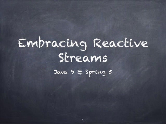 Embracing Reactive Streams Java 9 & Spring 5 1