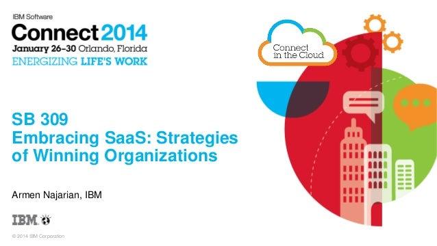 SB 309 Embracing SaaS: Strategies of Winning Organizations Armen Najarian, IBM  © 2014 IBM Corporation