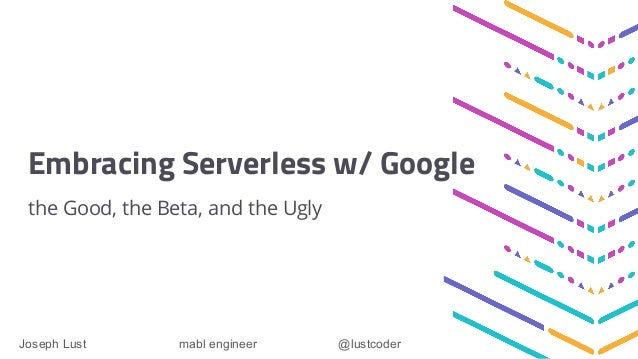 Embracing Serverless w/ Google the Good, the Beta, and the Ugly Joseph Lust mabl engineer @lustcoder