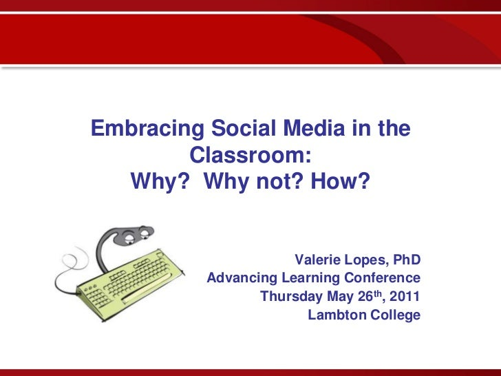 Embracing Social Media in the        Classroom:  Why? Why not? How?                      Valerie Lopes, PhD          Advan...