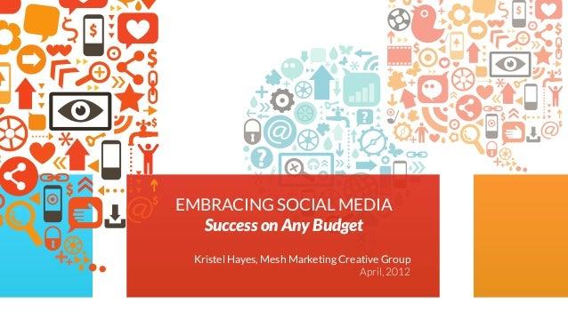 Kristel Hayes, Mesh Marketing Creative GroupApril, 2012EMBRACING SOCIAL MEDIASuccess on Any Budget
